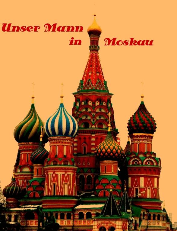 Unser Mann in Moskau!
